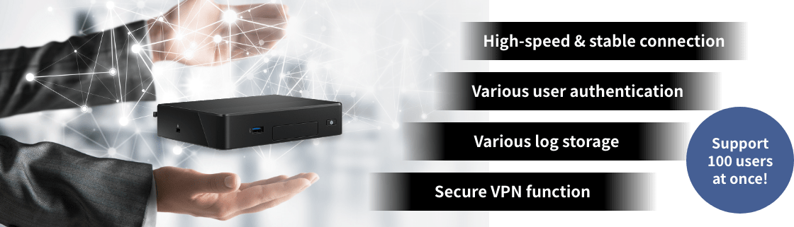 High-speed & stable connection,Various user authentication,Various log storage,Secure VPN function,Support 100 users at once!